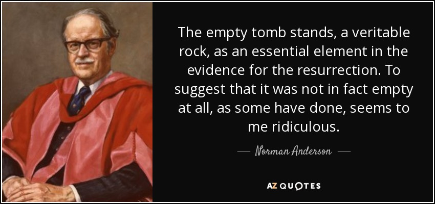 The empty tomb stands, a veritable rock, as an essential element in the evidence for the resurrection. To suggest that it was not in fact empty at all, as some have done, seems to me ridiculous. - Norman Anderson