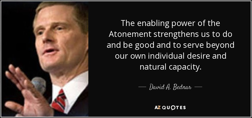 The enabling power of the Atonement strengthens us to do and be good and to serve beyond our own individual desire and natural capacity. - David A. Bednar