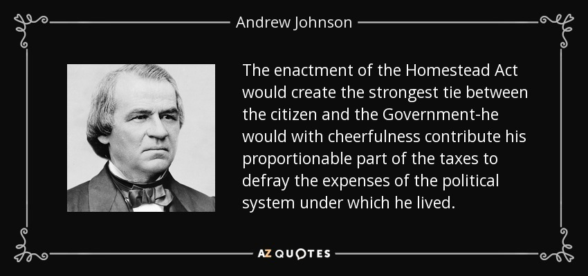 The enactment of the Homestead Act would create the strongest tie between the citizen and the Government-he would with cheerfulness contribute his proportionable part of the taxes to defray the expenses of the political system under which he lived. - Andrew Johnson