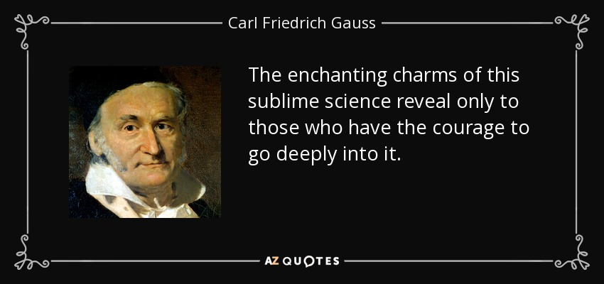 The enchanting charms of this sublime science reveal only to those who have the courage to go deeply into it. - Carl Friedrich Gauss