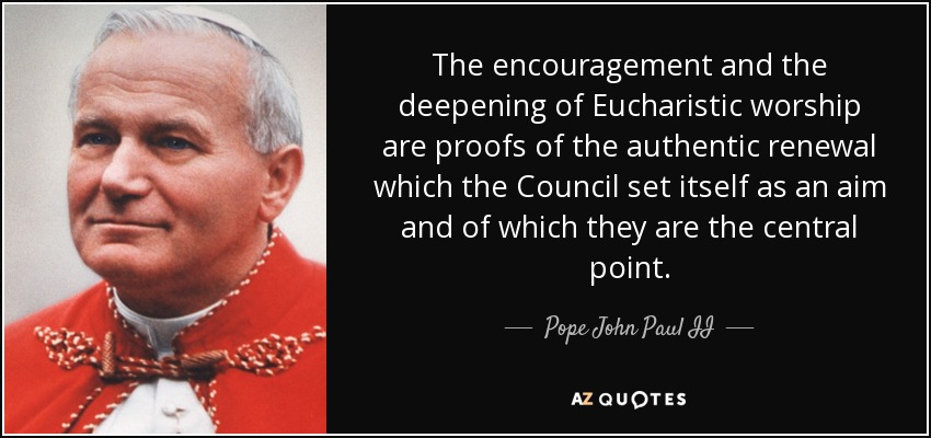 The encouragement and the deepening of Eucharistic worship are proofs of the authentic renewal which the Council set itself as an aim and of which they are the central point. - Pope John Paul II
