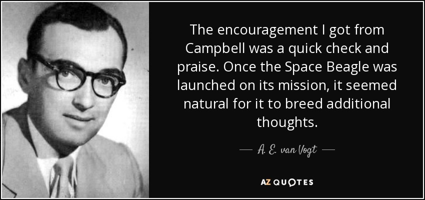 The encouragement I got from Campbell was a quick check and praise. Once the Space Beagle was launched on its mission, it seemed natural for it to breed additional thoughts. - A. E. van Vogt