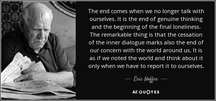 The end comes when we no longer talk with ourselves. It is the end of genuine thinking and the beginning of the final loneliness. The remarkable thing is that the cessation of the inner dialogue marks also the end of our concern with the world around us. It is as if we noted the world and think about it only when we have to report it to ourselves. - Eric Hoffer