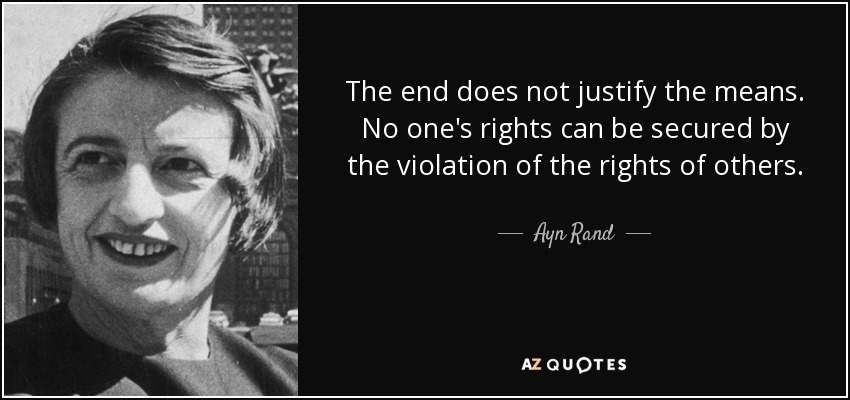 The end does not justify the means. No one's rights can be secured by the violation of the rights of others. - Ayn Rand