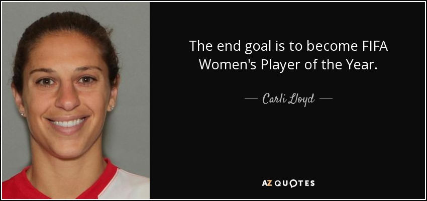 The end goal is to become FIFA Women's Player of the Year. - Carli Lloyd