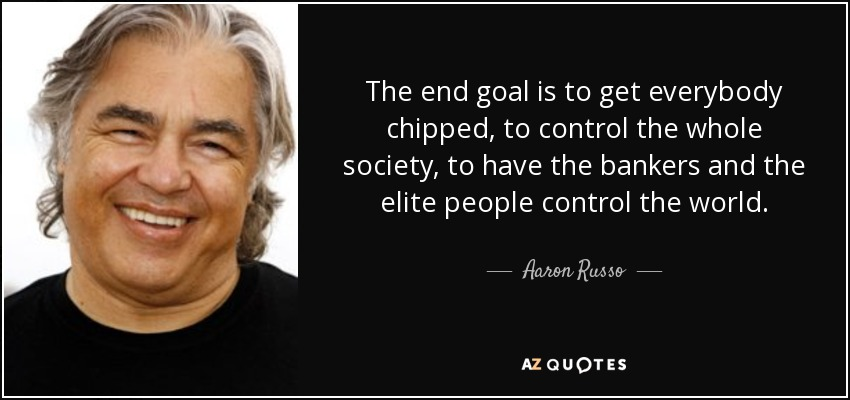 The end goal is to get everybody chipped, to control the whole society, to have the bankers and the elite people control the world. - Aaron Russo