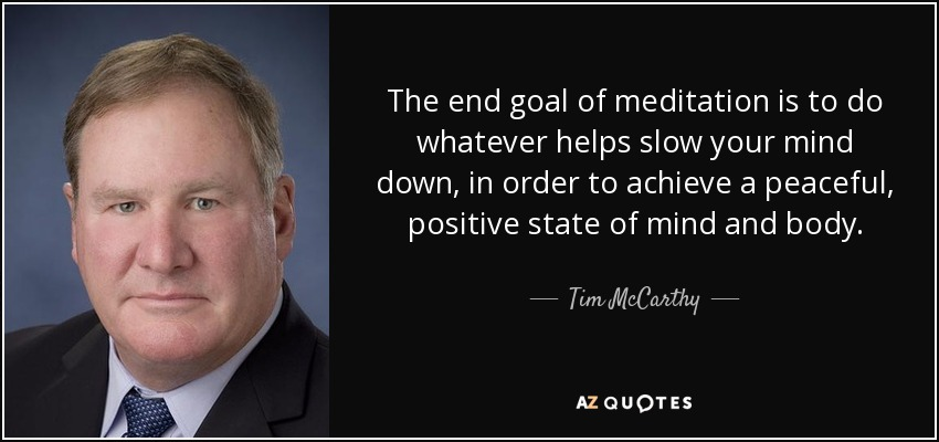 The end goal of meditation is to do whatever helps slow your mind down, in order to achieve a peaceful, positive state of mind and body. - Tim McCarthy
