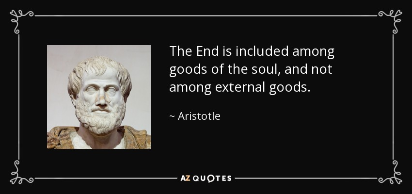 The End is included among goods of the soul, and not among external goods. - Aristotle