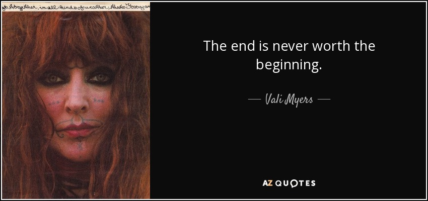 The end is never worth the beginning. - Vali Myers