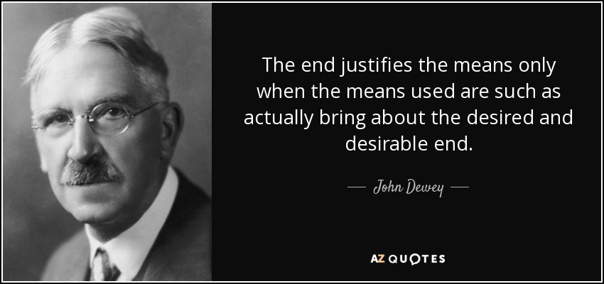 The end justifies the means only when the means used are such as actually bring about the desired and desirable end. - John Dewey