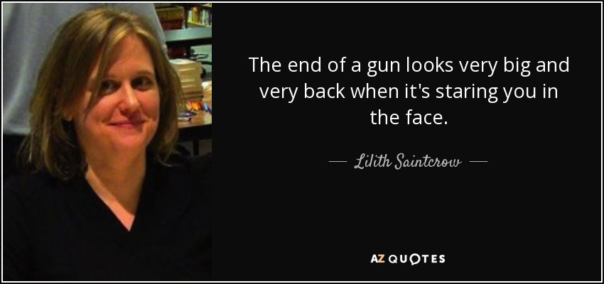 The end of a gun looks very big and very back when it's staring you in the face. - Lilith Saintcrow