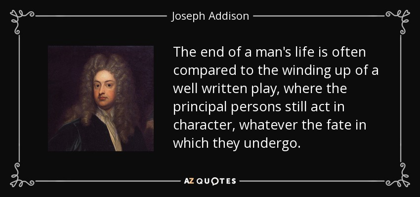 The end of a man's life is often compared to the winding up of a well written play, where the principal persons still act in character, whatever the fate in which they undergo. - Joseph Addison