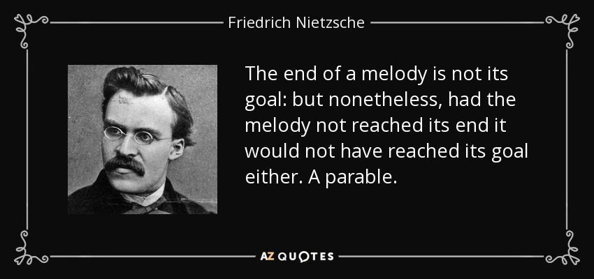 The end of a melody is not its goal: but nonetheless, had the melody not reached its end it would not have reached its goal either. A parable. - Friedrich Nietzsche