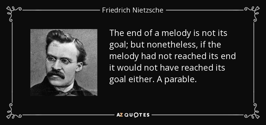 The end of a melody is not its goal; but nonetheless, if the melody had not reached its end it would not have reached its goal either. A parable. - Friedrich Nietzsche