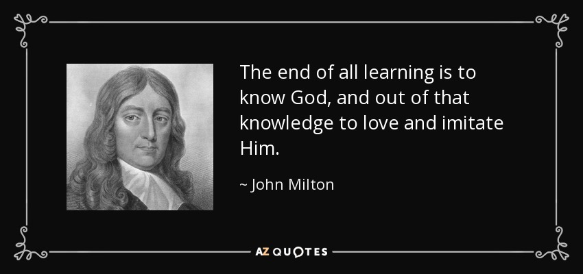 The end of all learning is to know God, and out of that knowledge to love and imitate Him. - John Milton