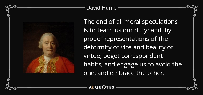 The end of all moral speculations is to teach us our duty; and, by proper representations of the deformity of vice and beauty of virtue, beget correspondent habits, and engage us to avoid the one, and embrace the other. - David Hume