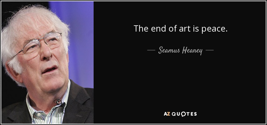 The end of art is peace. - Seamus Heaney