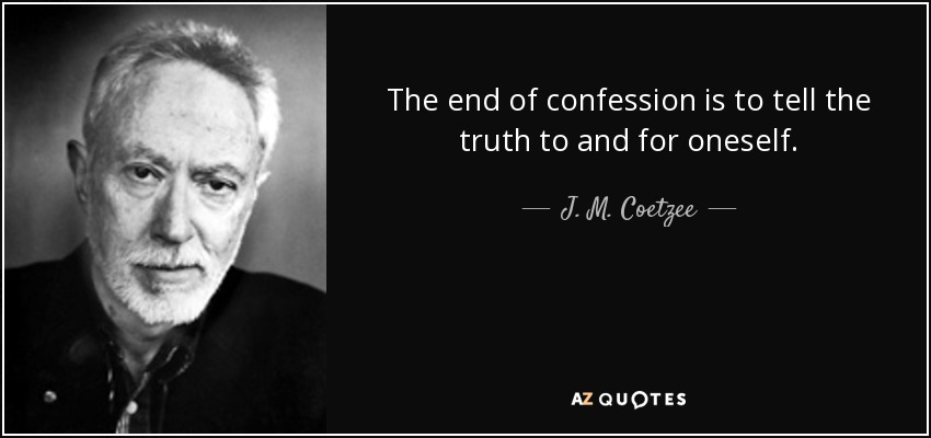 The end of confession is to tell the truth to and for oneself. - J. M. Coetzee