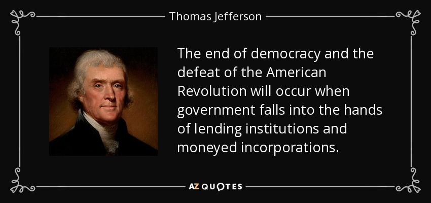 The end of democracy and the defeat of the American Revolution will occur when government falls into the hands of lending institutions and moneyed incorporations. - Thomas Jefferson