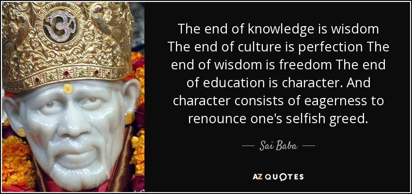The end of knowledge is wisdom The end of culture is perfection The end of wisdom is freedom The end of education is character. And character consists of eagerness to renounce one's selfish greed. - Sai Baba