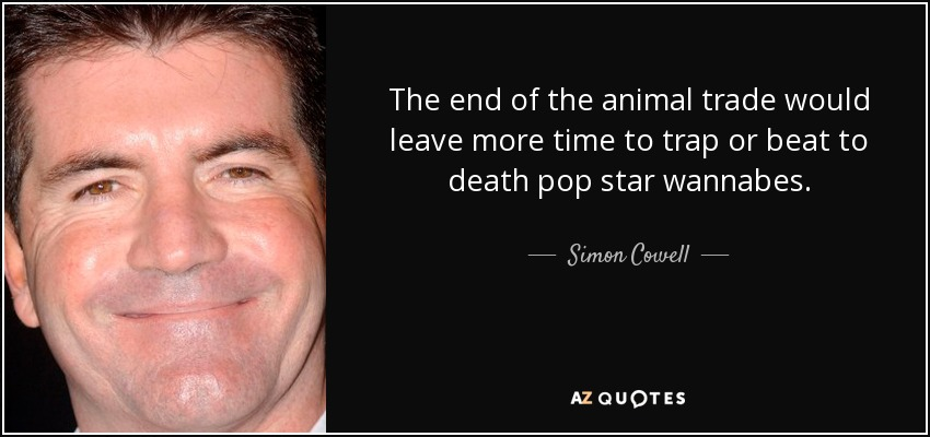 The end of the animal trade would leave more time to trap or beat to death pop star wannabes. - Simon Cowell
