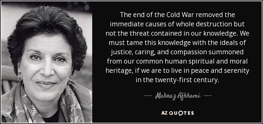 The end of the Cold War removed the immediate causes of whole destruction but not the threat contained in our knowledge. We must tame this knowledge with the ideals of justice, caring, and compassion summoned from our common human spiritual and moral heritage, if we are to live in peace and serenity in the twenty-first century. - Mahnaz Afkhami