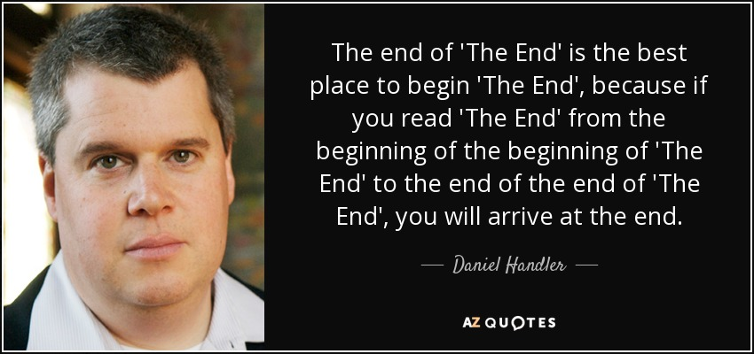 The end of 'The End' is the best place to begin 'The End', because if you read 'The End' from the beginning of the beginning of 'The End' to the end of the end of 'The End', you will arrive at the end. - Daniel Handler