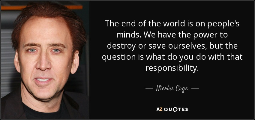 The end of the world is on people's minds. We have the power to destroy or save ourselves, but the question is what do you do with that responsibility. - Nicolas Cage