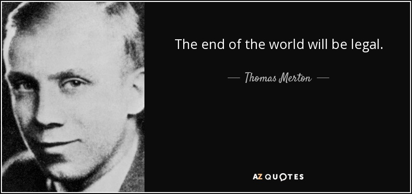 The end of the world will be legal. - Thomas Merton
