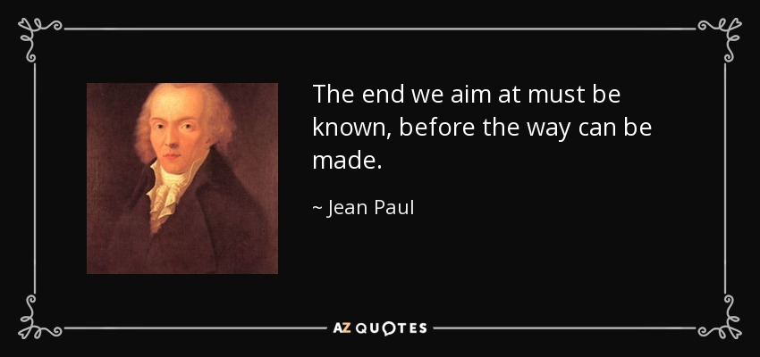 The end we aim at must be known, before the way can be made. - Jean Paul