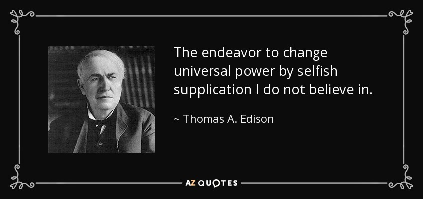 The endeavor to change universal power by selfish supplication I do not believe in. - Thomas A. Edison