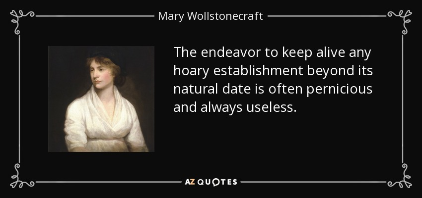 The endeavor to keep alive any hoary establishment beyond its natural date is often pernicious and always useless. - Mary Wollstonecraft