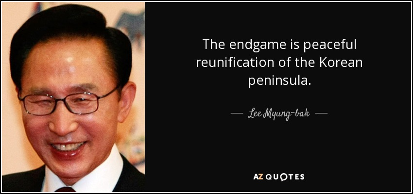 The endgame is peaceful reunification of the Korean peninsula. - Lee Myung-bak