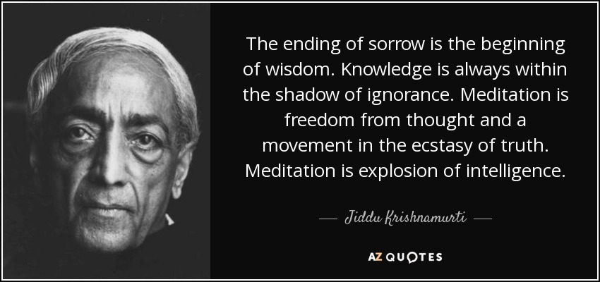 The ending of sorrow is the beginning of wisdom. Knowledge is always within the shadow of ignorance. Meditation is freedom from thought and a movement in the ecstasy of truth. Meditation is explosion of intelligence. - Jiddu Krishnamurti