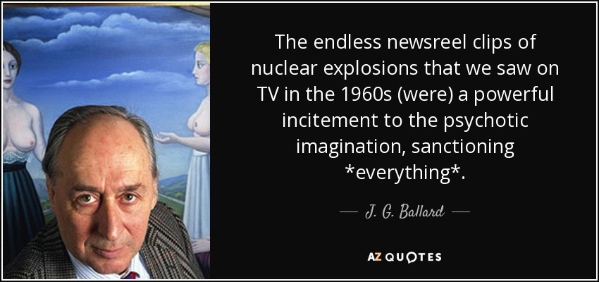 The endless newsreel clips of nuclear explosions that we saw on TV in the 1960s (were) a powerful incitement to the psychotic imagination, sanctioning *everything*. - J. G. Ballard