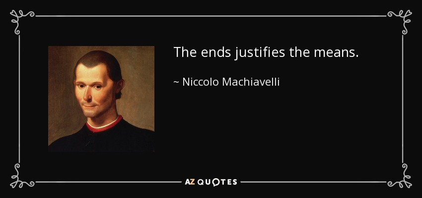 the ends justifies the means - Niccolo Machiavelli