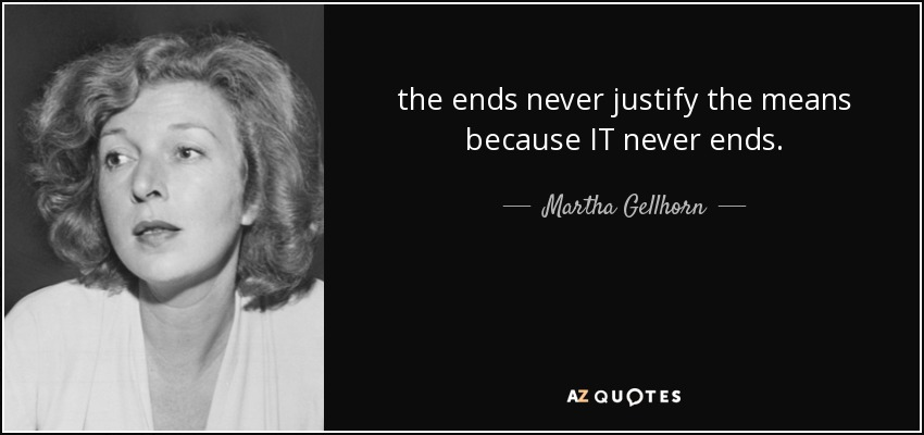 the ends never justify the means because IT never ends. - Martha Gellhorn
