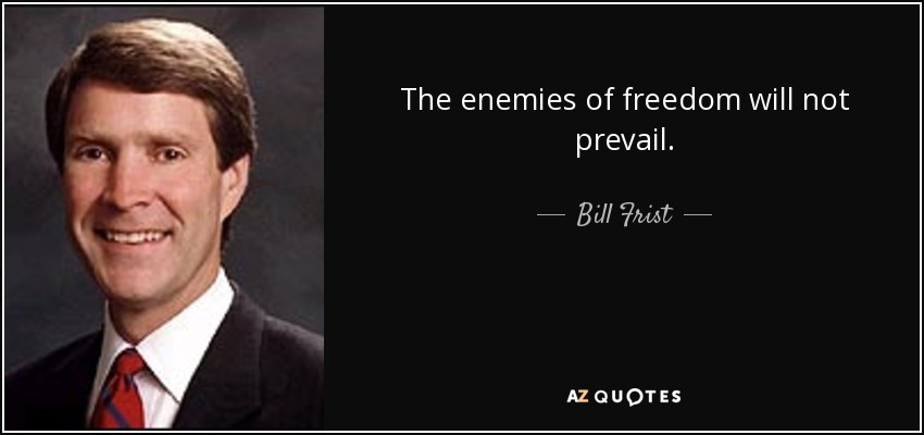 The enemies of freedom will not prevail. - Bill Frist