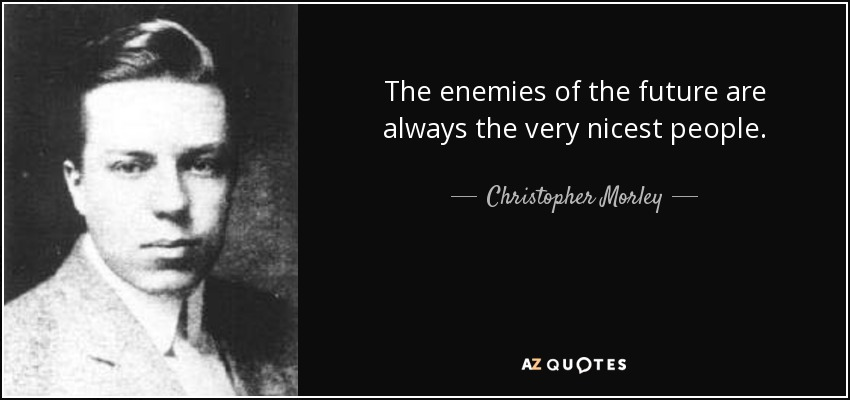 The enemies of the future are always the very nicest people. - Christopher Morley