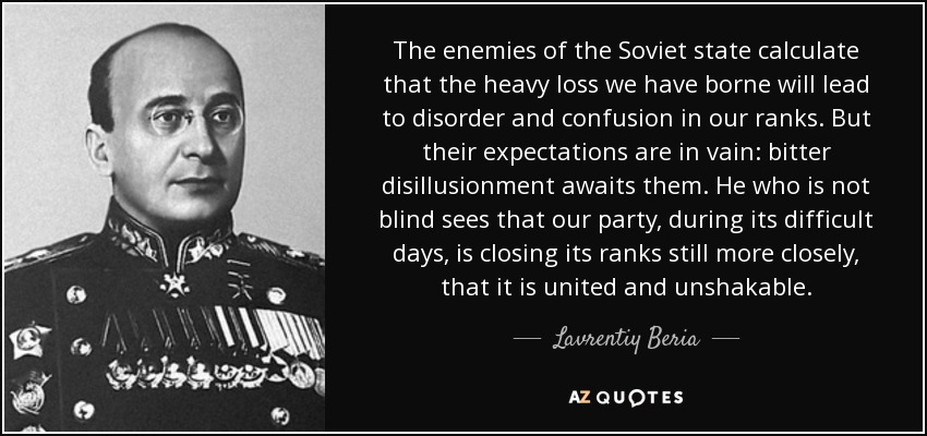 The enemies of the Soviet state calculate that the heavy loss we have borne will lead to disorder and confusion in our ranks. But their expectations are in vain: bitter disillusionment awaits them. He who is not blind sees that our party, during its difficult days, is closing its ranks still more closely, that it is united and unshakable. - Lavrentiy Beria