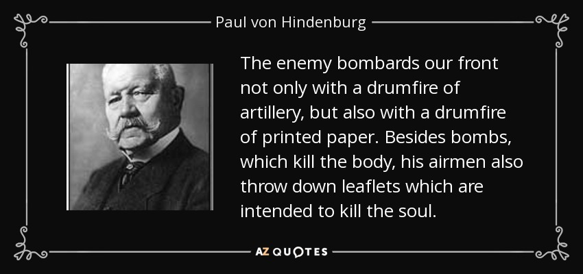 The enemy bombards our front not only with a drumfire of artillery, but also with a drumfire of printed paper. Besides bombs, which kill the body, his airmen also throw down leaflets which are intended to kill the soul. - Paul von Hindenburg
