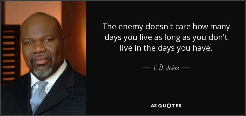 The enemy doesn't care how many days you live as long as you don't live in the days you have. - T. D. Jakes