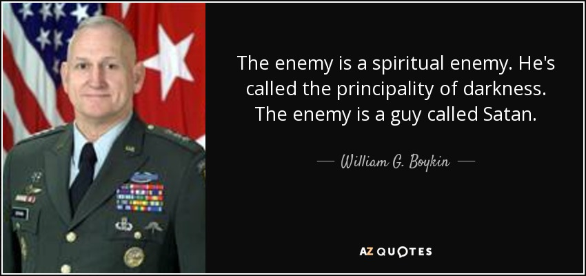 The enemy is a spiritual enemy. He's called the principality of darkness. The enemy is a guy called Satan. - William G. Boykin
