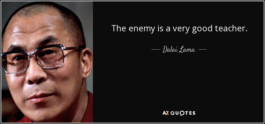 The enemy is a very good teacher. - Dalai Lama