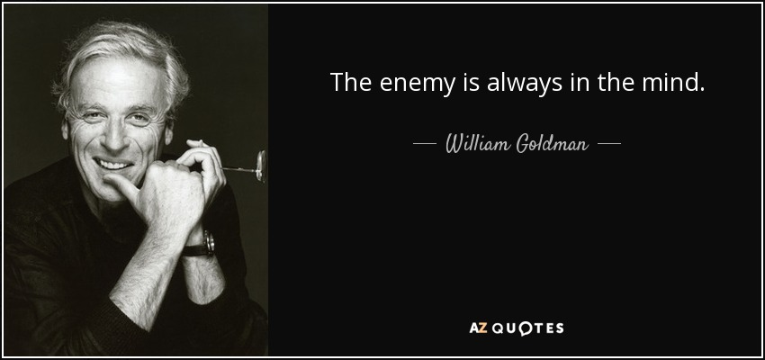 The enemy is always in the mind. - William Goldman