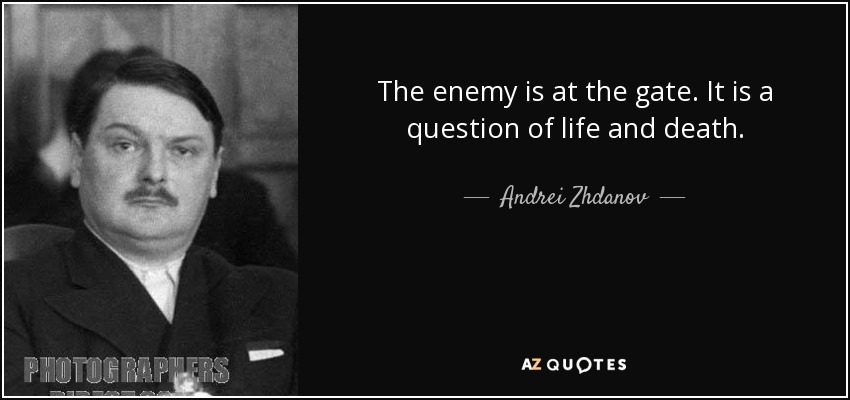 The enemy is at the gate. It is a question of life and death. - Andrei Zhdanov