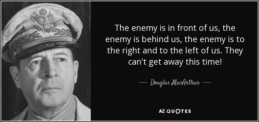 The enemy is in front of us, the enemy is behind us, the enemy is to the right and to the left of us. They can't get away this time! - Douglas MacArthur