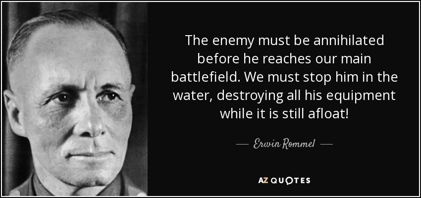The enemy must be annihilated before he reaches our main battlefield. We must stop him in the water, destroying all his equipment while it is still afloat! - Erwin Rommel
