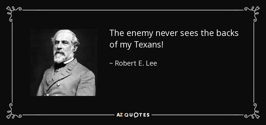 The enemy never sees the backs of my Texans! - Robert E. Lee