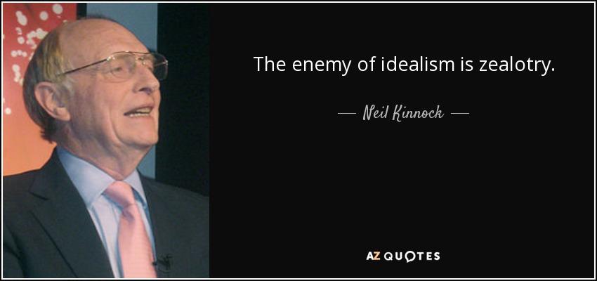 The enemy of idealism is zealotry. - Neil Kinnock